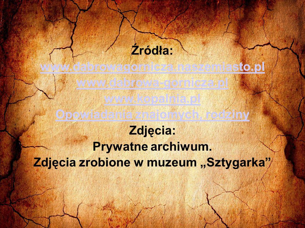 Źródła: www.dabrowagornicza.naszemiasto.pl www.dabrowa-gornicza.pl www.kopalnia.pl Opowiadania znajomych, rodziny Zdjęcia: Prywatne archiwum. Zdjęcia
