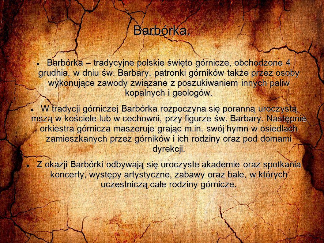 Barbórka. Barbórka – tradycyjne polskie święto górnicze, obchodzone 4 grudnia, w dniu św. Barbary, patronki górników także przez osoby wykonujące zawo