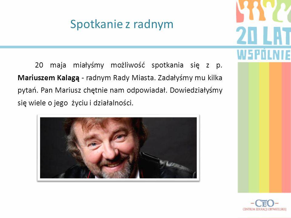 20 maja miałyśmy możliwość spotkania się z p. Mariuszem Kalagą - radnym Rady Miasta.