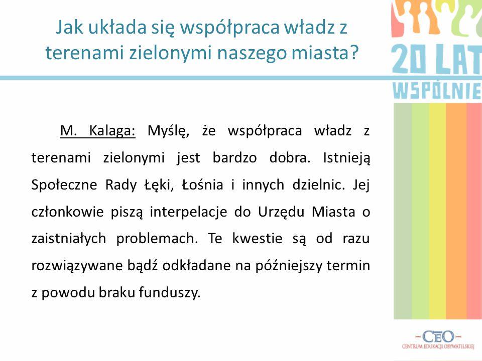 M. Kalaga: Myślę, że współpraca władz z terenami zielonymi jest bardzo dobra. Istnieją Społeczne Rady Łęki, Łośnia i innych dzielnic. Jej członkowie p