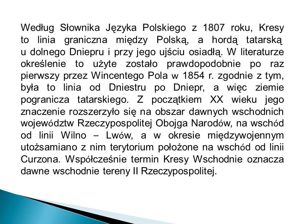Według Słownika Języka Polskiego z 1807 roku, Kresy to linia graniczna między Polską, a hordą tatarską u dolnego Dniepru i przy jego ujściu osiadłą. W