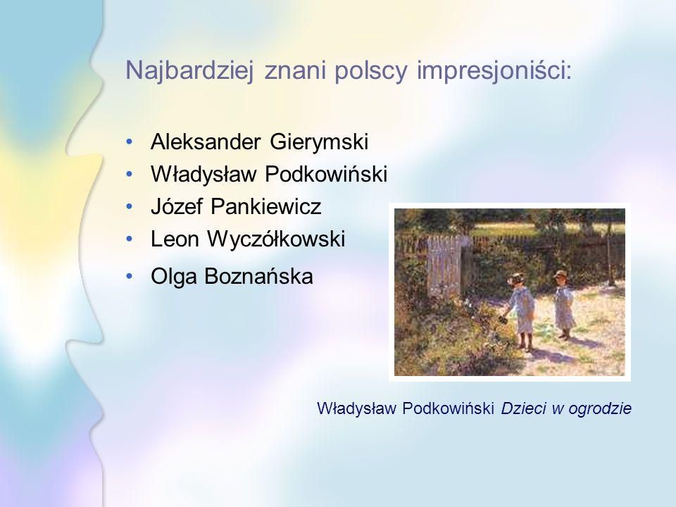 Najbardziej znani polscy impresjoniści: Aleksander Gierymski Władysław Podkowiński Józef Pankiewicz Leon Wyczółkowski Olga Boznańska Władysław Podkowi