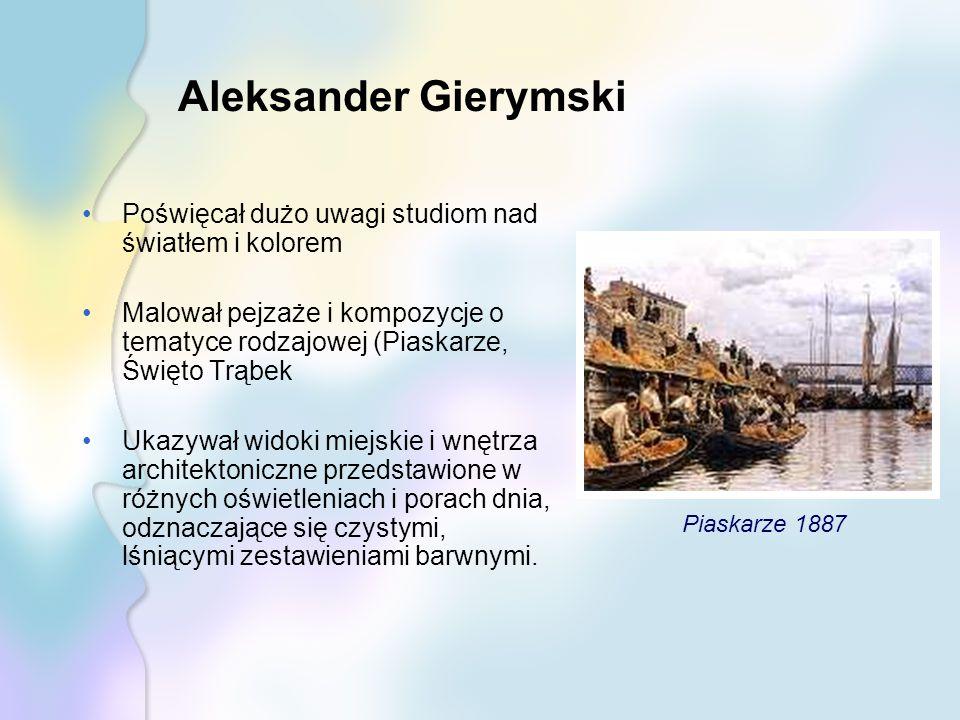 Aleksander Gierymski Poświęcał dużo uwagi studiom nad światłem i kolorem Malował pejzaże i kompozycje o tematyce rodzajowej (Piaskarze, Święto Trąbek