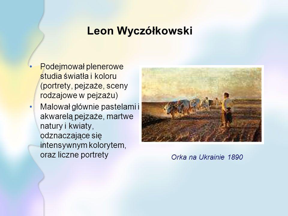 Leon Wyczółkowski Podejmował plenerowe studia światła i koloru (portrety, pejzaże, sceny rodzajowe w pejzażu) Malował głównie pastelami i akwarelą pejzaże, martwe natury i kwiaty, odznaczające się intensywnym kolorytem, oraz liczne portrety Orka na Ukrainie 1890