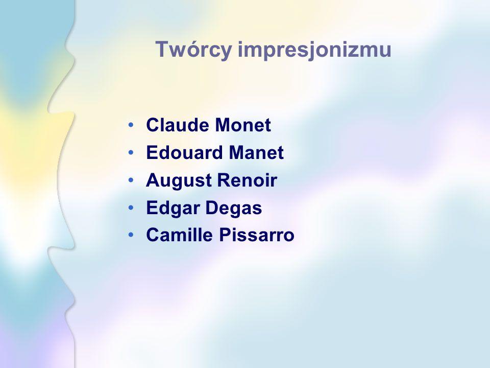 Twórcy impresjonizmu Claude Monet Edouard Manet August Renoir Edgar Degas Camille Pissarro