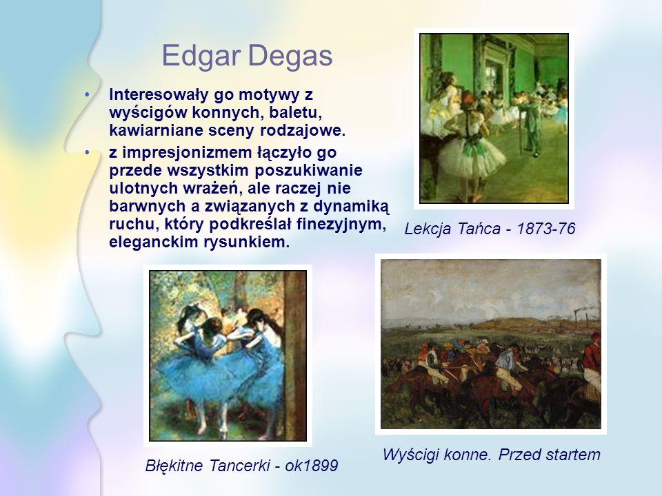 Edgar Degas Interesowały go motywy z wyścigów konnych, baletu, kawiarniane sceny rodzajowe. z impresjonizmem łączyło go przede wszystkim poszukiwanie