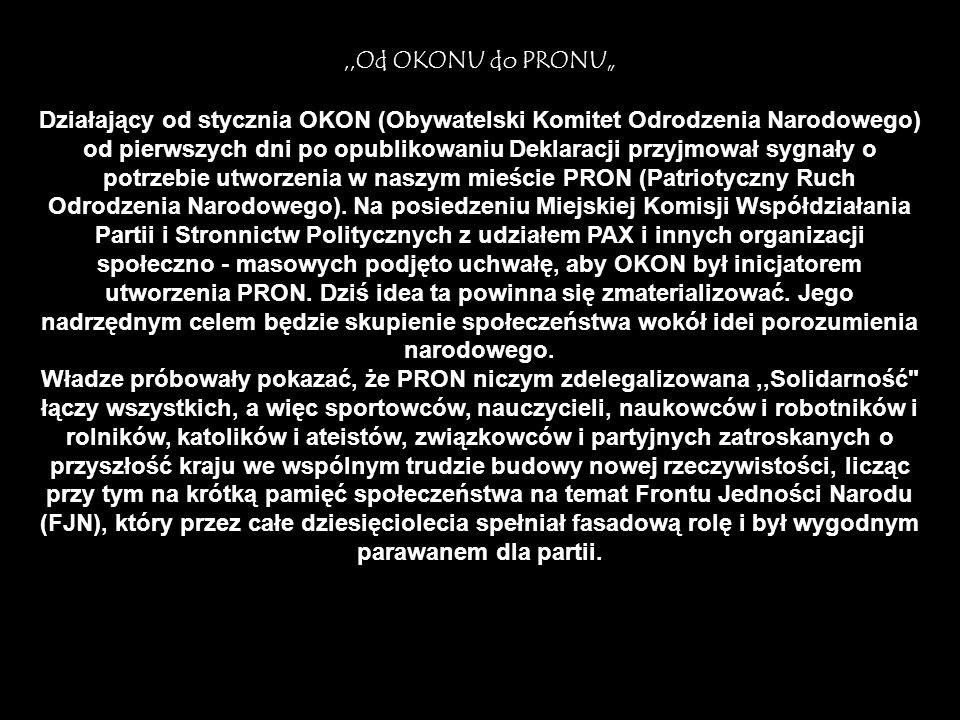 """,,Od OKONU do PRONU"""" Działający od stycznia OKON (Obywatelski Komitet Odrodzenia Narodowego) od pierwszych dni po opublikowaniu Deklaracji przyjmował sygnały o potrzebie utworzenia w naszym mieście PRON (Patriotyczny Ruch Odrodzenia Narodowego)."""