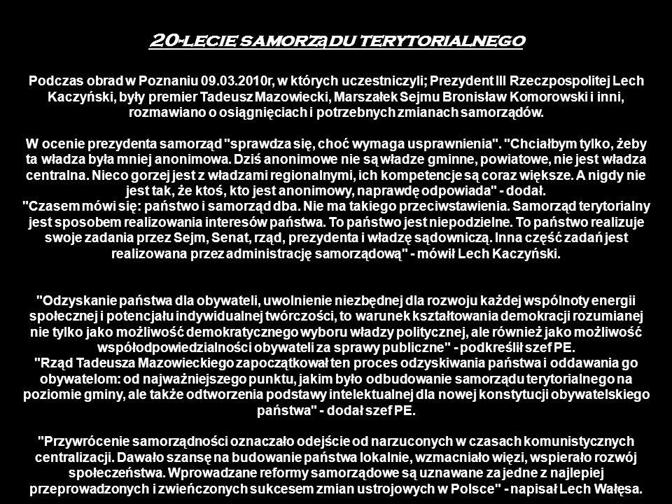 20-lecie samorz ą du terytorialnego Podczas obrad w Poznaniu 09.03.2010r, w których uczestniczyli; Prezydent III Rzeczpospolitej Lech Kaczyński, były premier Tadeusz Mazowiecki, Marszałek Sejmu Bronisław Komorowski i inni, rozmawiano o osiągnięciach i potrzebnych zmianach samorządów.