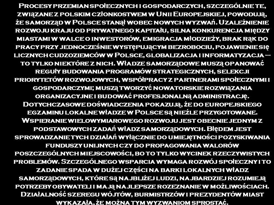 Procesy przemian spo ł ecznych i gospodarczych, szczególnie te, zwi ą zane z polskim cz ł onkostwem w Unii Europejskiej, powoduj ą, ż e samorz ą d w Polsce stan ął wobec nowych wyzwa ń.
