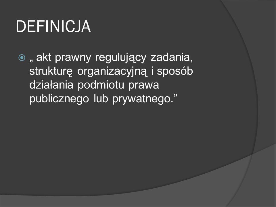 """DEFINICJA  """" akt prawny regulujący zadania, strukturę organizacyjną i sposób działania podmiotu prawa publicznego lub prywatnego."""