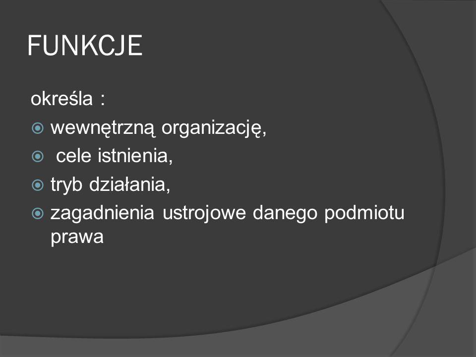 FUNKCJE określa :  wewnętrzną organizację,  cele istnienia,  tryb działania,  zagadnienia ustrojowe danego podmiotu prawa