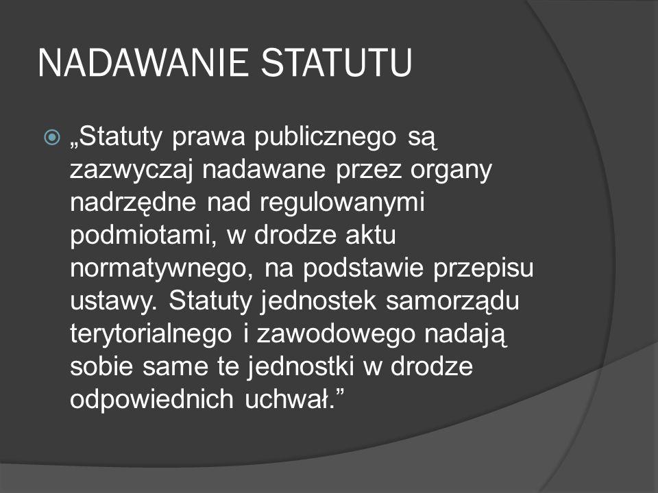 """NADAWANIE STATUTU  """"Statuty prawa publicznego są zazwyczaj nadawane przez organy nadrzędne nad regulowanymi podmiotami, w drodze aktu normatywnego, na podstawie przepisu ustawy."""