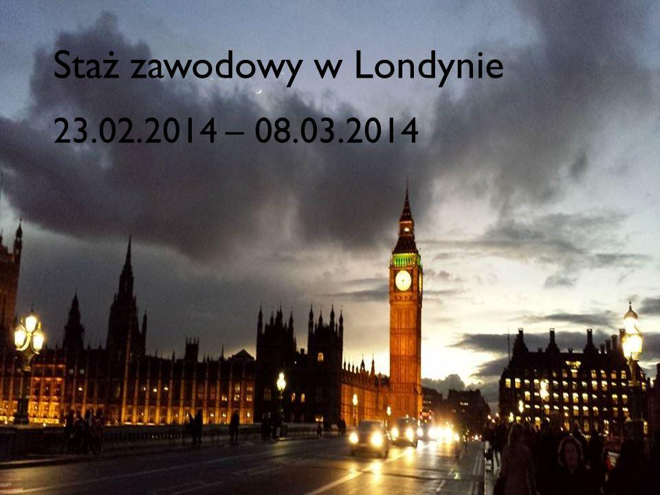 Staż zawodowy w Londynie 23.02.-08.03.2014r. Staż zawodowy w Londynie 23.02.2014 – 08.03.2014