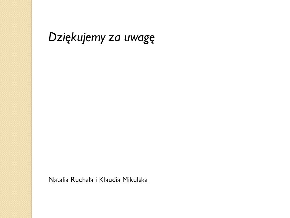 Dziękujemy za uwagę Natalia Ruchała i Klaudia Mikulska