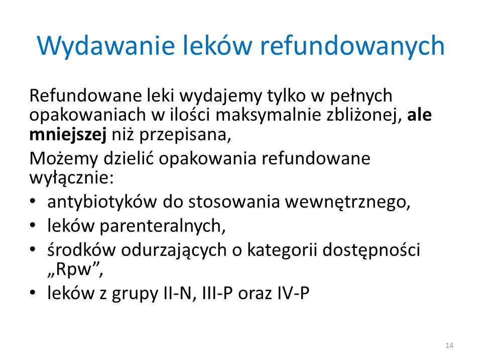 """Wydawanie leków refundowanych Refundowane leki wydajemy tylko w pełnych opakowaniach w ilości maksymalnie zbliżonej, ale mniejszej niż przepisana, Możemy dzielić opakowania refundowane wyłącznie: antybiotyków do stosowania wewnętrznego, leków parenteralnych, środków odurzających o kategorii dostępności """"Rpw , leków z grupy II-N, III-P oraz IV-P 14"""
