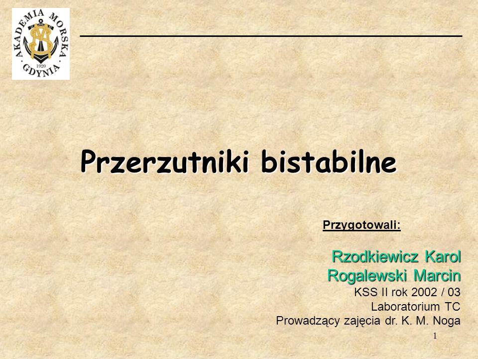 1 Przerzutniki bistabilne Przygotowali: Rzodkiewicz Karol Rogalewski Marcin KSS II rok 2002 / 03 Laboratorium TC Prowadzący zajęcia dr. K. M. Noga