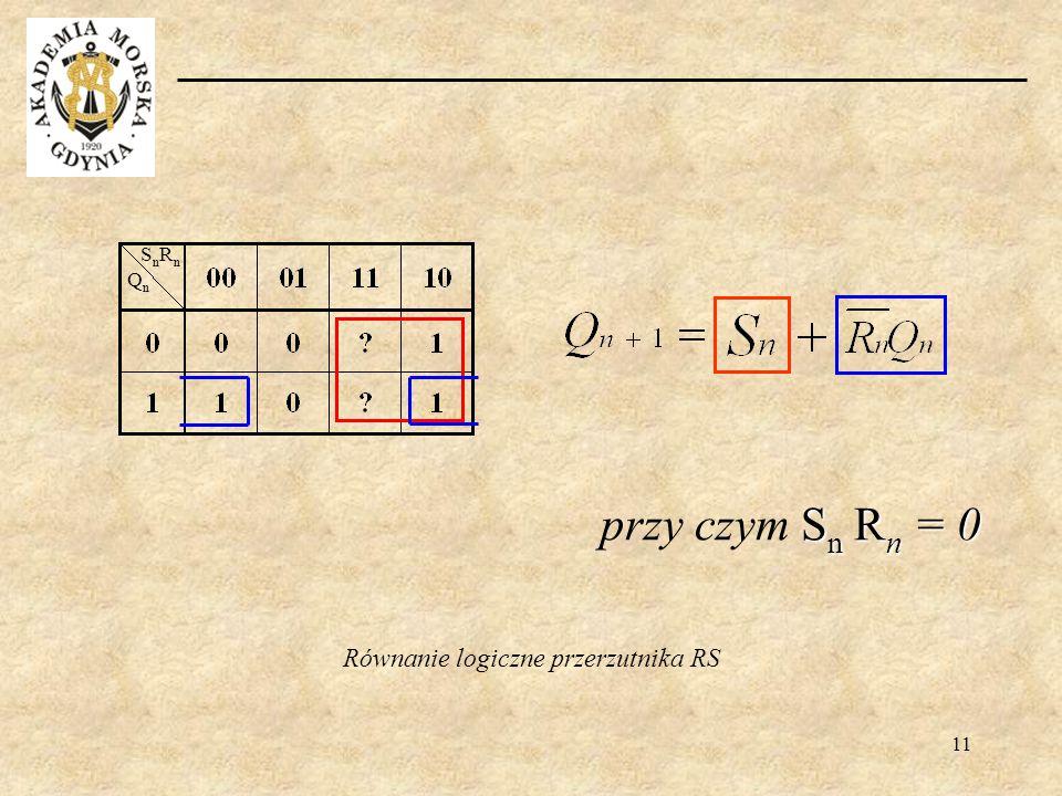 11 Równanie logiczne przerzutnika RS QnQn SnRnSnRn S n R n = 0 przy czym S n R n = 0