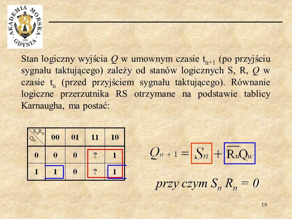 19 Stan logiczny wyjścia Q w umownym czasie t n+1 (po przyjściu sygnału taktującego) zależy od stanów logicznych S, R, Q w czasie t n (przed przyjście