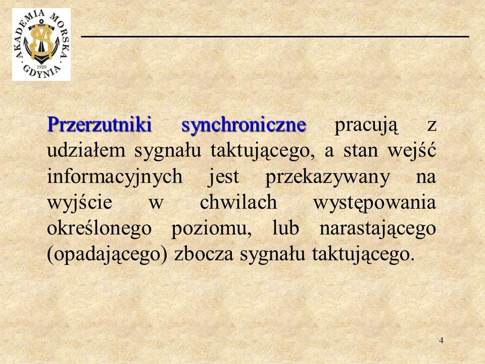 4 Przerzutniki synchroniczne Przerzutniki synchroniczne pracują z udziałem sygnału taktującego, a stan wejść informacyjnych jest przekazywany na wyjśc