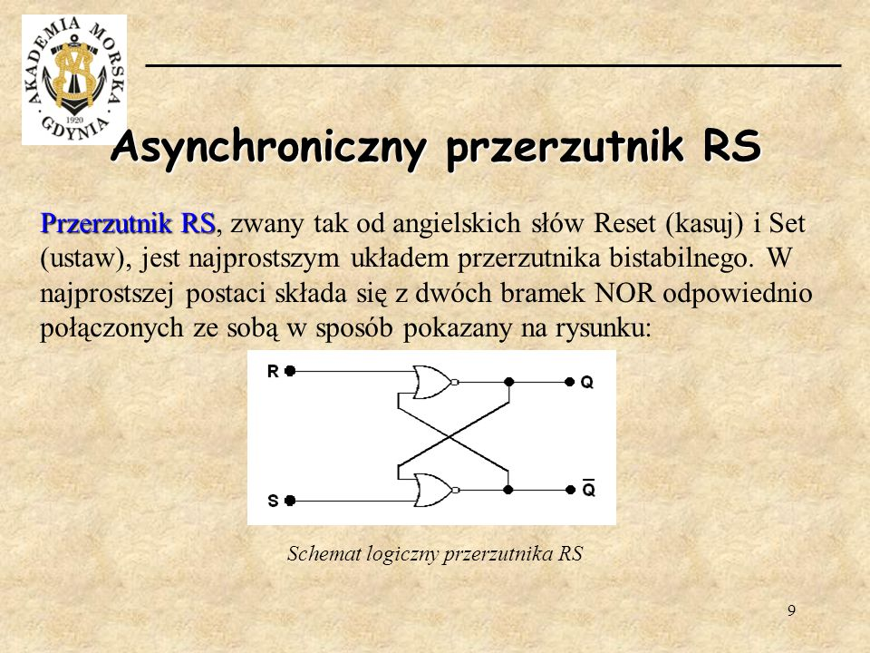 9 Asynchroniczny przerzutnik RS Przerzutnik RS Przerzutnik RS, zwany tak od angielskich słów Reset (kasuj) i Set (ustaw), jest najprostszym układem pr