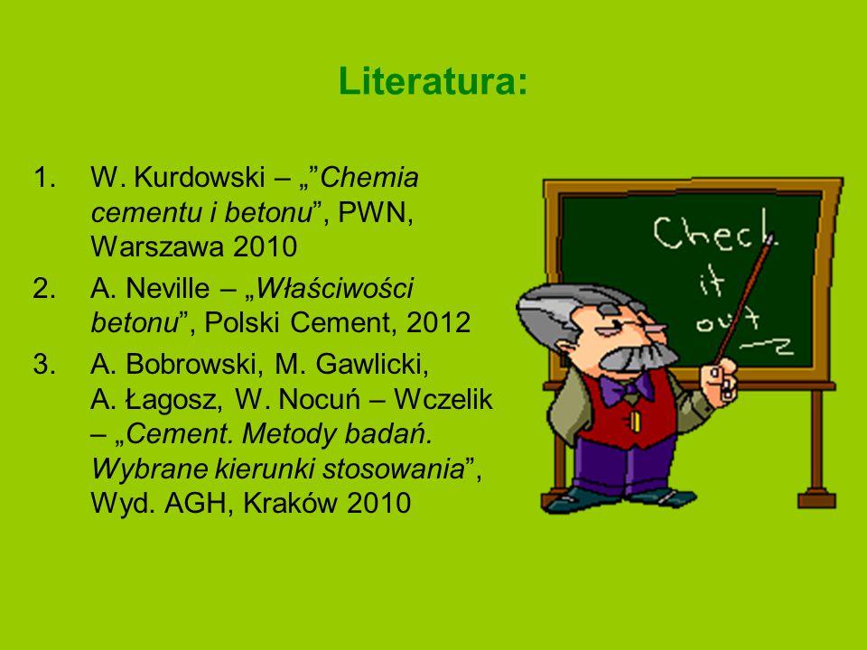 """Literatura: 1.W. Kurdowski – """"""""Chemia cementu i betonu"""", PWN, Warszawa 2010 2.A. Neville – """"Właściwości betonu"""", Polski Cement, 2012 3.A. Bobrowski, M"""