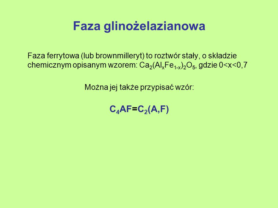 Faza glinożelazianowa Faza ferrytowa (lub brownmilleryt) to roztwór stały, o składzie chemicznym opisanym wzorem: Ca 2 (Al x Fe 1-x ) 2 O 5, gdzie 0<x