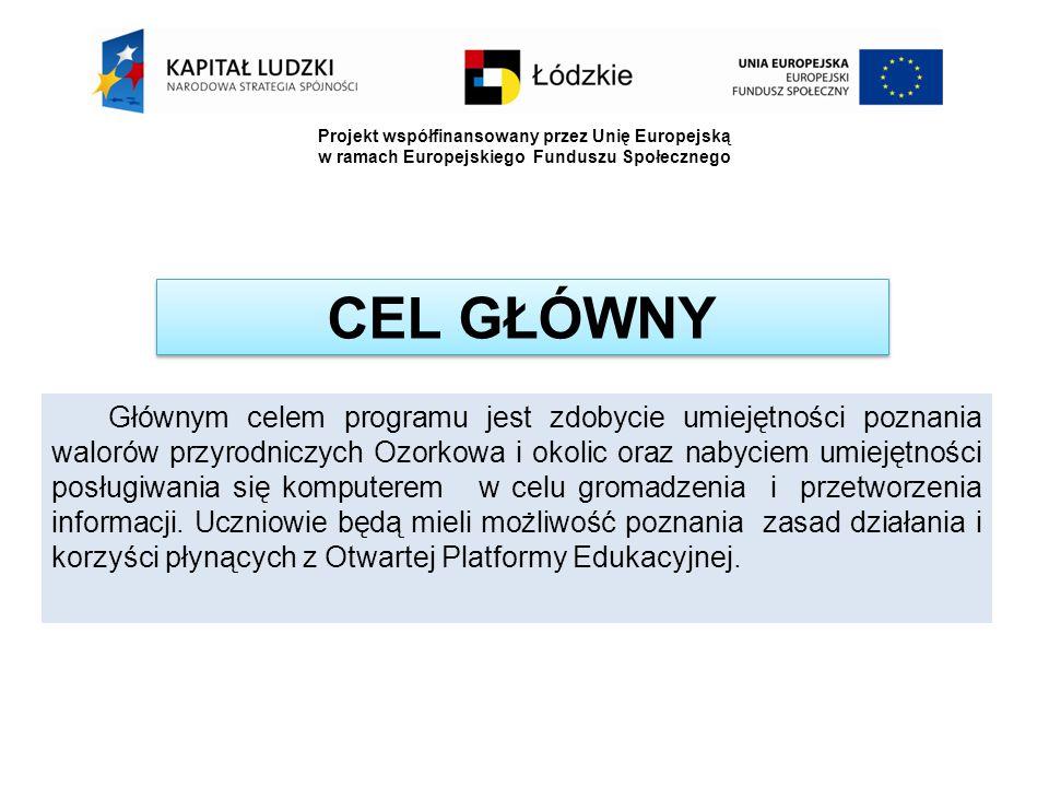 CEL GŁÓWNY Głównym celem programu jest zdobycie umiejętności poznania walorów przyrodniczych Ozorkowa i okolic oraz nabyciem umiejętności posługiwania się komputerem w celu gromadzenia i przetworzenia informacji.