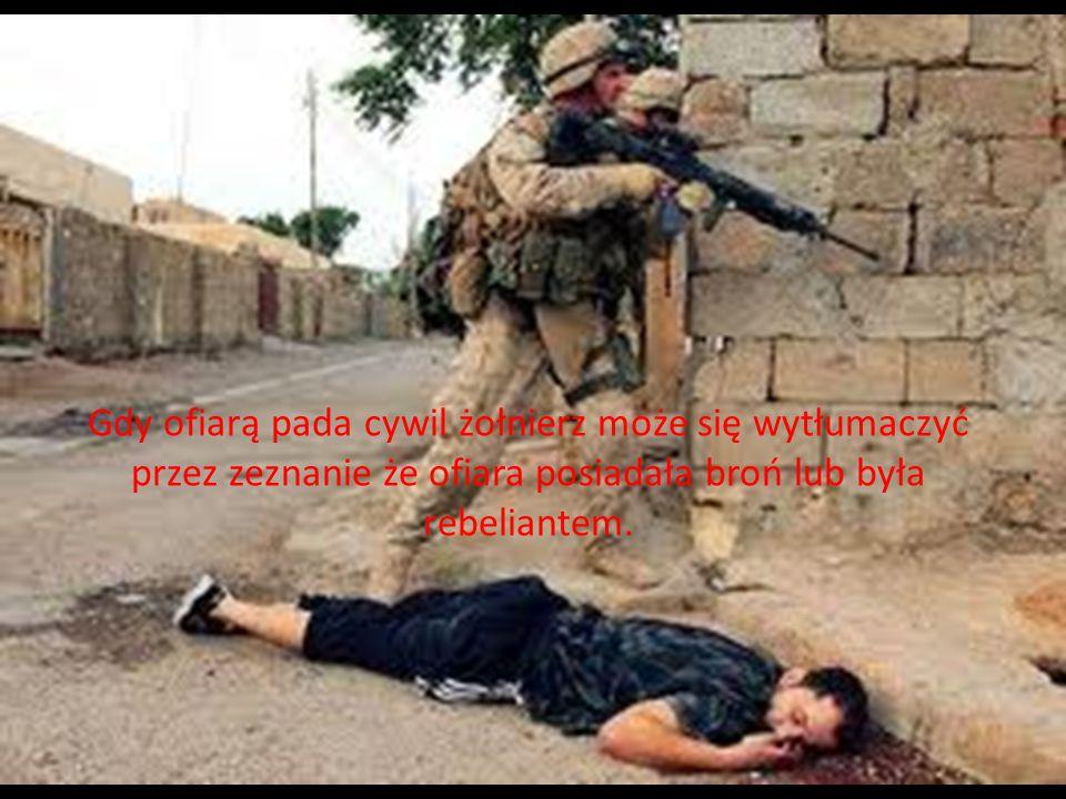 Gdy ofiarą pada cywil żołnierz może się wytłumaczyć przez zeznanie że ofiara posiadała broń lub była rebeliantem.