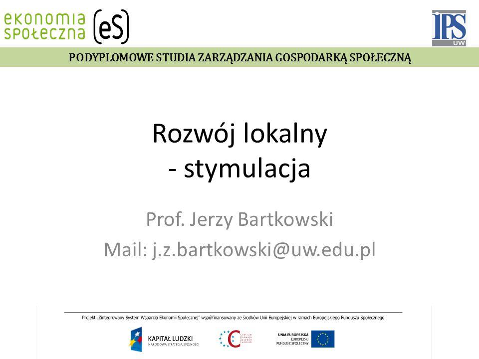 Rozwój lokalny - stymulacja Prof. Jerzy Bartkowski Mail: j.z.bartkowski@uw.edu.pl PODYPLOMOWE STUDIA ZARZĄDZANIA GOSPODARKĄ SPOŁECZNĄ