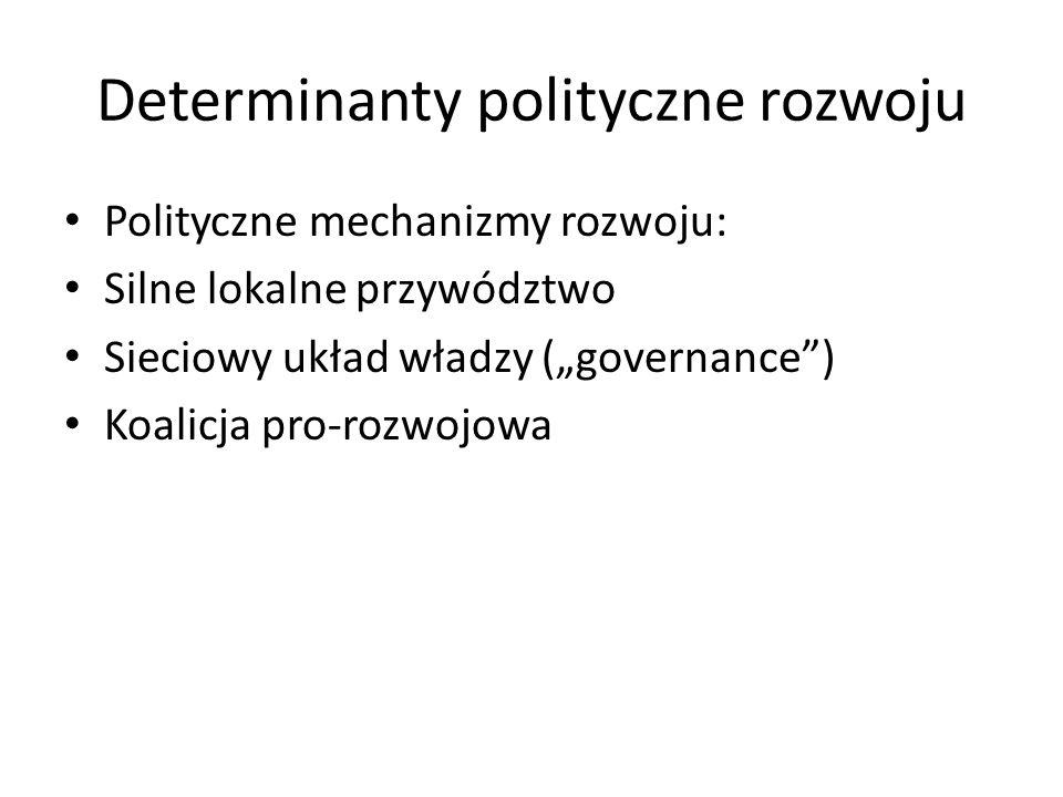 """Determinanty polityczne rozwoju Polityczne mechanizmy rozwoju: Silne lokalne przywództwo Sieciowy układ władzy (""""governance"""") Koalicja pro-rozwojowa"""