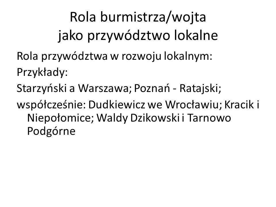 Rola burmistrza/wojta jako przywództwo lokalne Rola przywództwa w rozwoju lokalnym: Przykłady: Starzyński a Warszawa; Poznań - Ratajski; współcześnie: