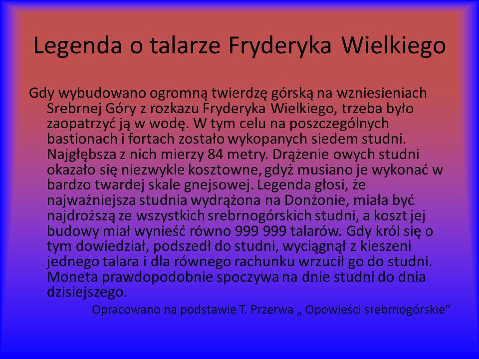 Legenda o talarze Fryderyka Wielkiego Gdy wybudowano ogromną twierdzę górską na wzniesieniach Srebrnej Góry z rozkazu Fryderyka Wielkiego, trzeba było zaopatrzyć ją w wodę.
