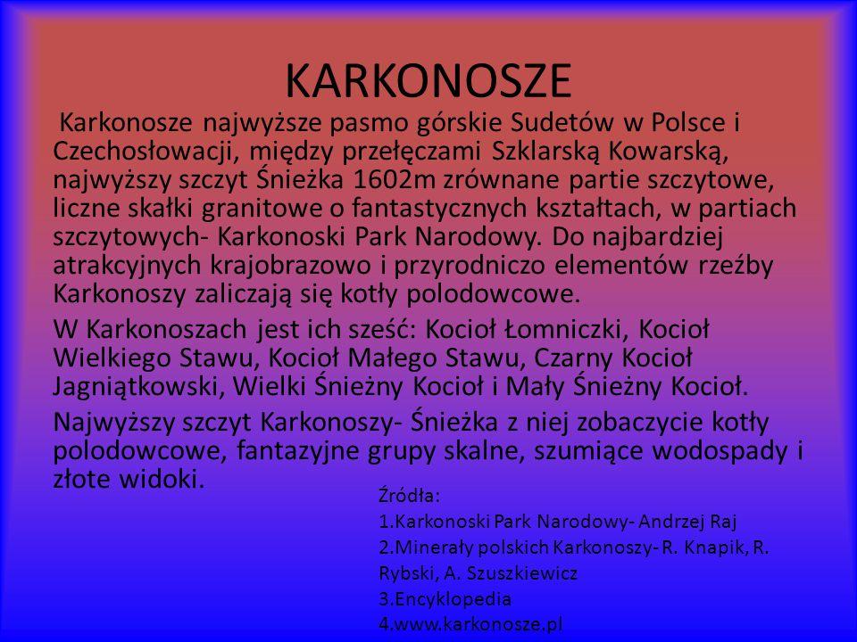 KARKONOSZE Karkonosze najwyższe pasmo górskie Sudetów w Polsce i Czechosłowacji, między przełęczami Szklarską Kowarską, najwyższy szczyt Śnieżka 1602m zrównane partie szczytowe, liczne skałki granitowe o fantastycznych kształtach, w partiach szczytowych- Karkonoski Park Narodowy.