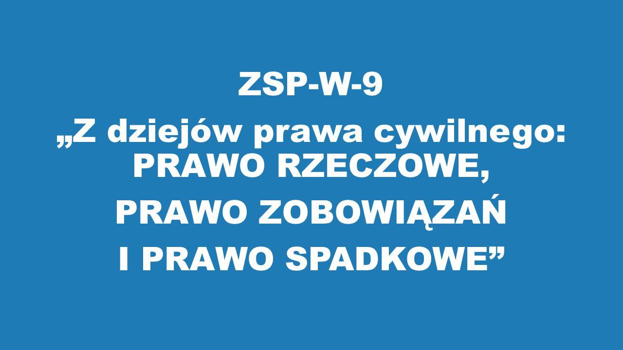 """ZSP-W-9 """"Z dziejów prawa cywilnego: PRAWO RZECZOWE, PRAWO ZOBOWIĄZAŃ I PRAWO SPADKOWE"""