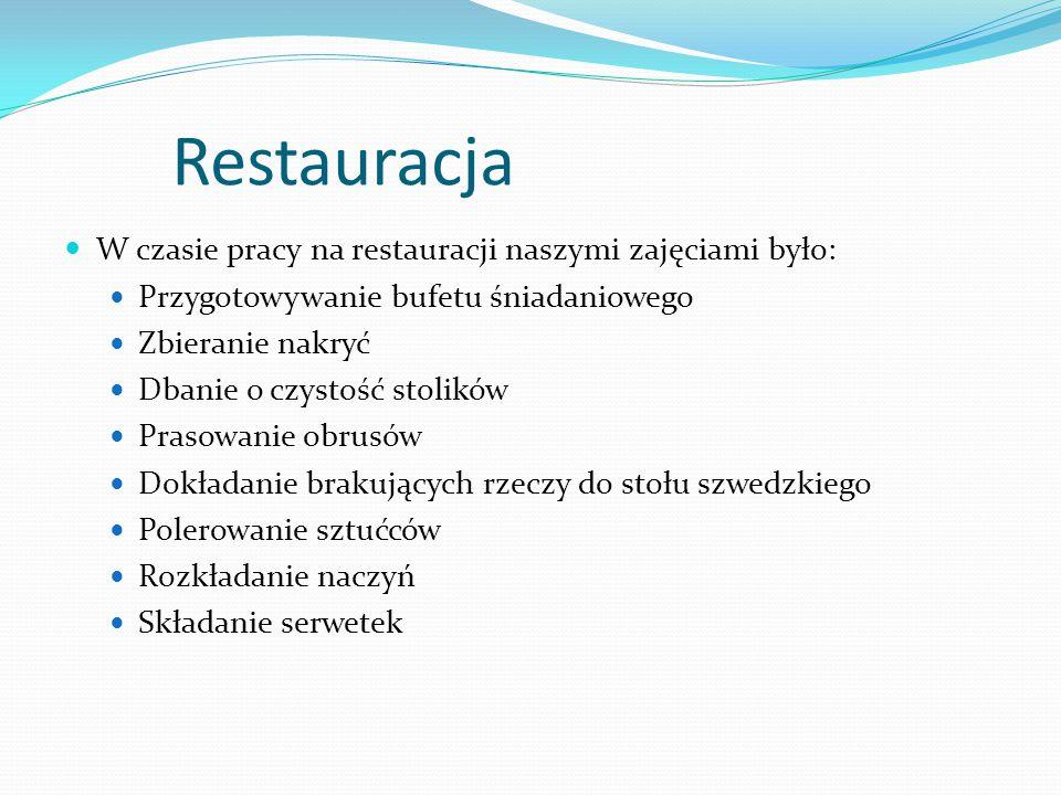 Restauracja W czasie pracy na restauracji naszymi zajęciami było: Przygotowywanie bufetu śniadaniowego Zbieranie nakryć Dbanie o czystość stolików Prasowanie obrusów Dokładanie brakujących rzeczy do stołu szwedzkiego Polerowanie sztućców Rozkładanie naczyń Składanie serwetek