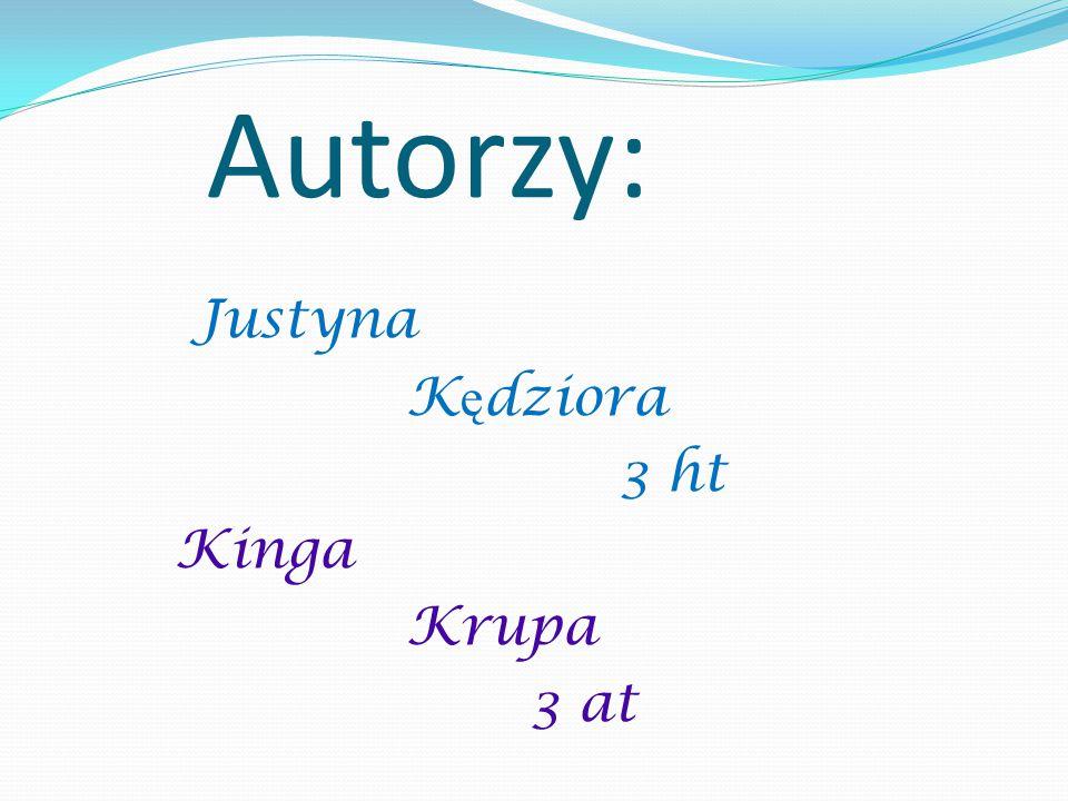 Autorzy: Justyna K ę dziora 3 ht Kinga Krupa 3 at