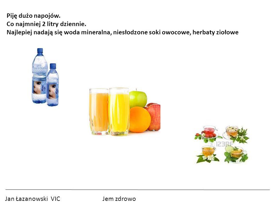 Jan Łazanowski VIC Jem zdrowo Piję dużo napojów.Co najmniej 2 litry dziennie.