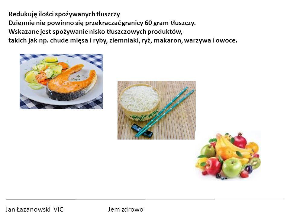 Jan Łazanowski VIC Jem zdrowo Redukuję ilości spożywanych tłuszczy Dziennie nie powinno się przekraczać granicy 60 gram tłuszczy.