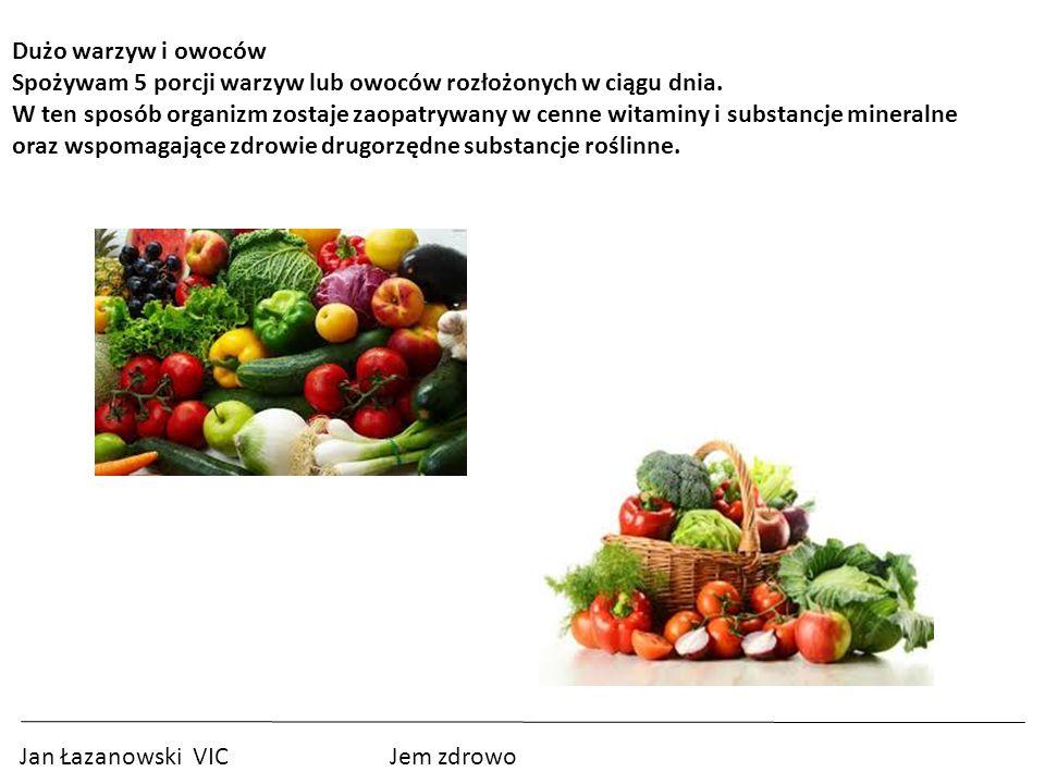 Jan Łazanowski VIC Jem zdrowo Dużo warzyw i owoców Spożywam 5 porcji warzyw lub owoców rozłożonych w ciągu dnia.