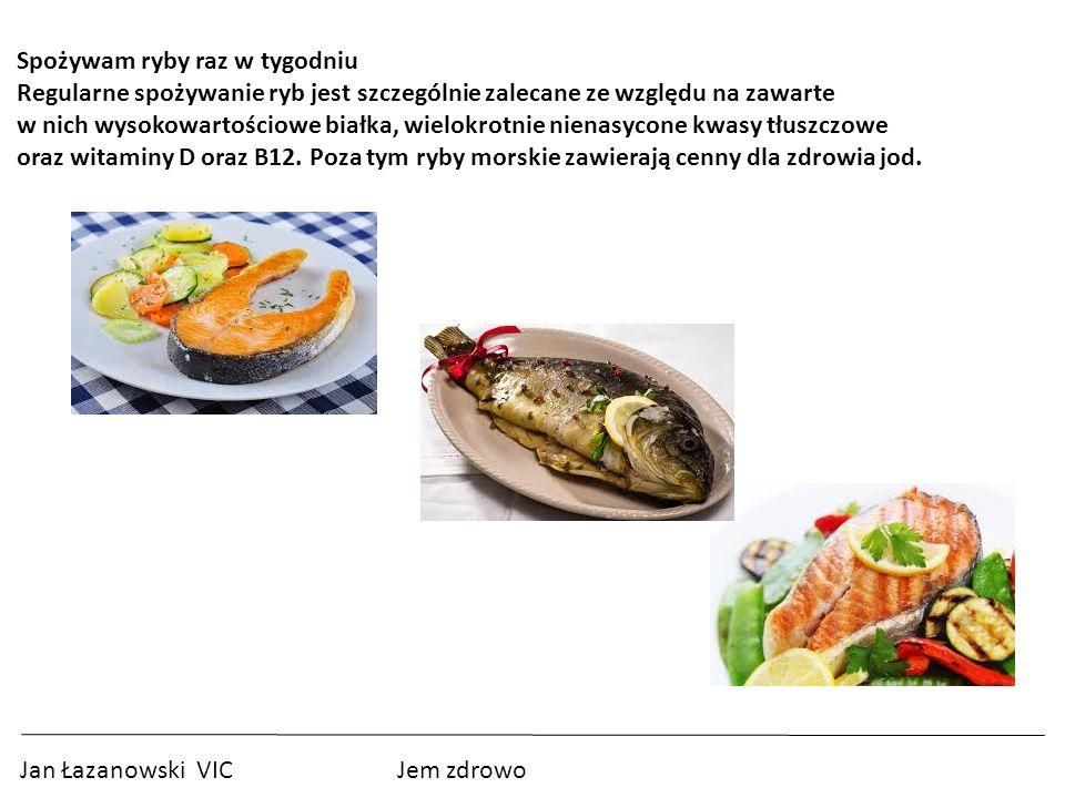 Jan Łazanowski VIC Jem zdrowo Spożywam ryby raz w tygodniu Regularne spożywanie ryb jest szczególnie zalecane ze względu na zawarte w nich wysokowartościowe białka, wielokrotnie nienasycone kwasy tłuszczowe oraz witaminy D oraz B12.