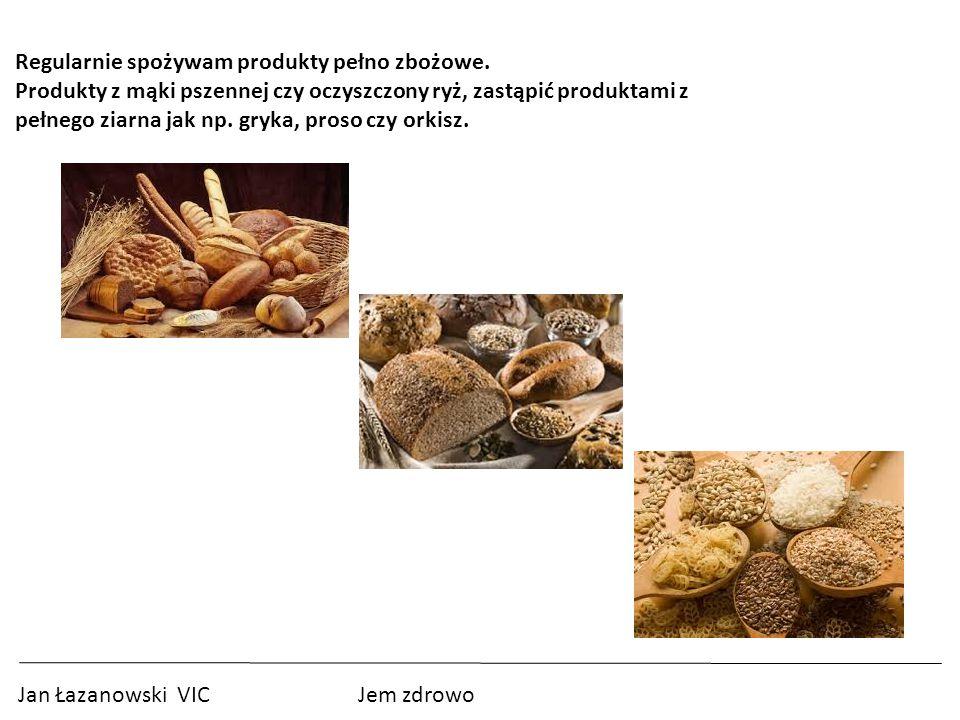 Jan Łazanowski VIC Jem zdrowo Regularnie spożywam produkty pełno zbożowe.