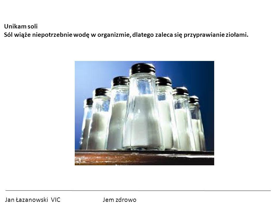 Jan Łazanowski VIC Jem zdrowo Unikam soli Sól wiąże niepotrzebnie wodę w organizmie, dlatego zaleca się przyprawianie ziołami.