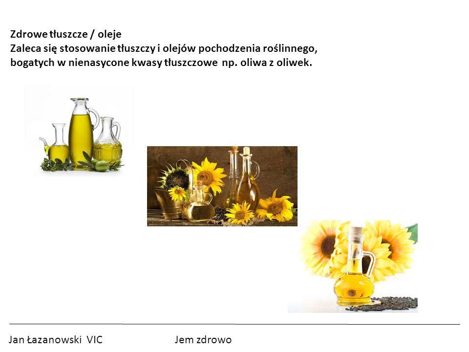 Jan Łazanowski VIC Jem zdrowo Zdrowe tłuszcze / oleje Zaleca się stosowanie tłuszczy i olejów pochodzenia roślinnego, bogatych w nienasycone kwasy tłuszczowe np.