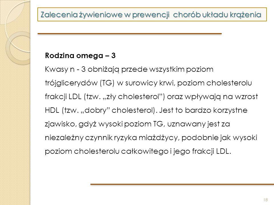 18 Zalecenia żywieniowe w prewencji chorób układu krążenia Rodzina omega – 3 Kwasy n - 3 obniżają przede wszystkim poziom trójglicerydów (TG) w surowi