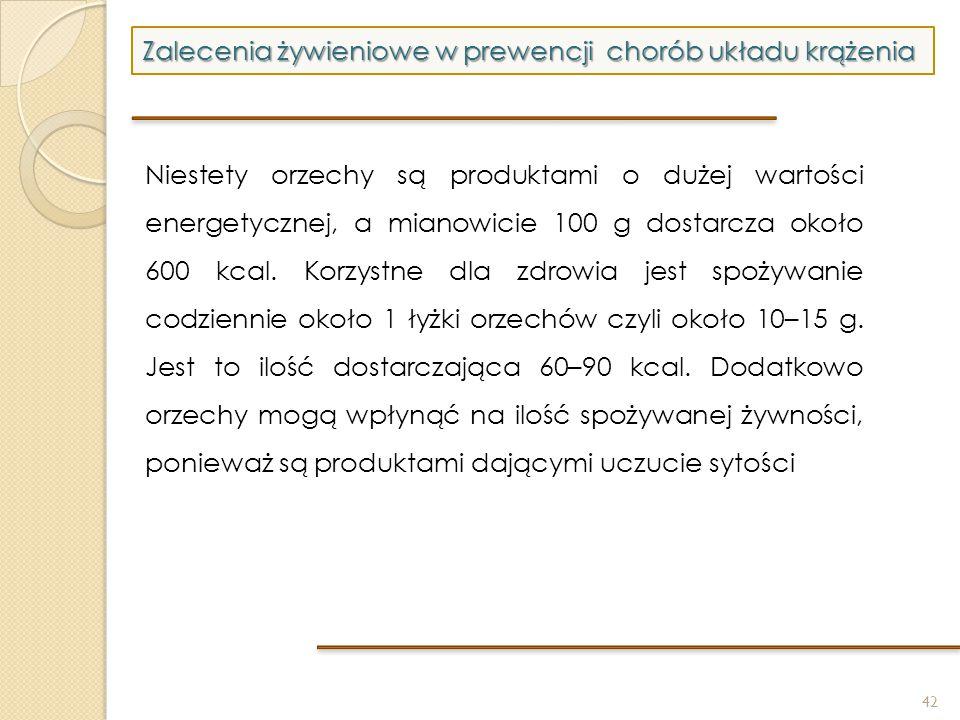 42 Zalecenia żywieniowe w prewencji chorób układu krążenia Niestety orzechy są produktami o dużej wartości energetycznej, a mianowicie 100 g dostarcza