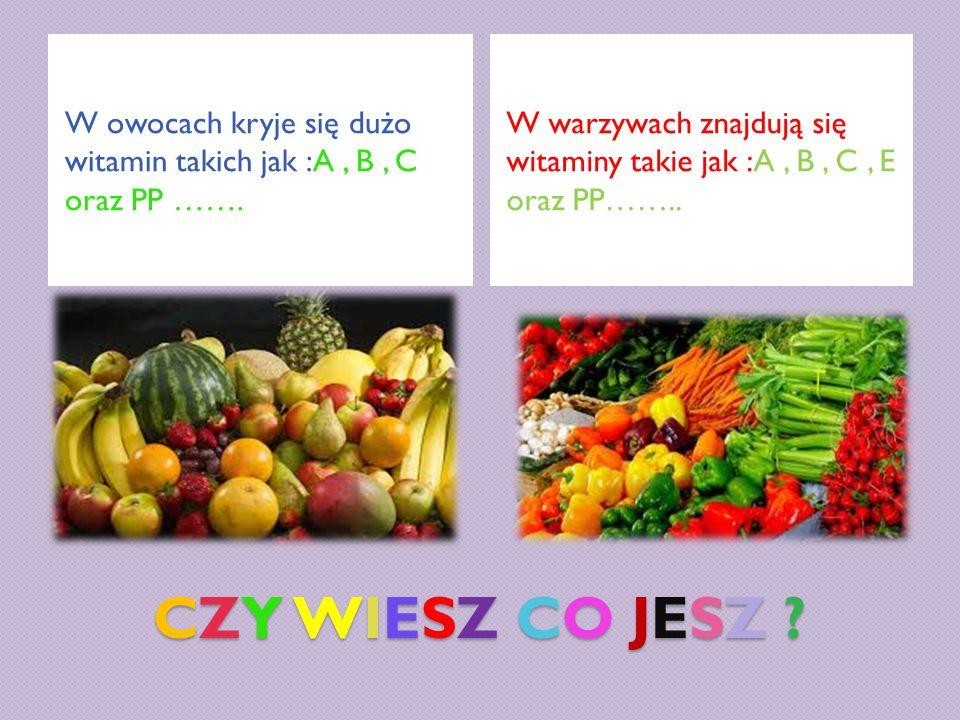 CZY WIESZ CO JESZ ? W owocach kryje się dużo witamin takich jak :A, B, C oraz PP ……. W warzywach znajdują się witaminy takie jak :A, B, C, E oraz PP……