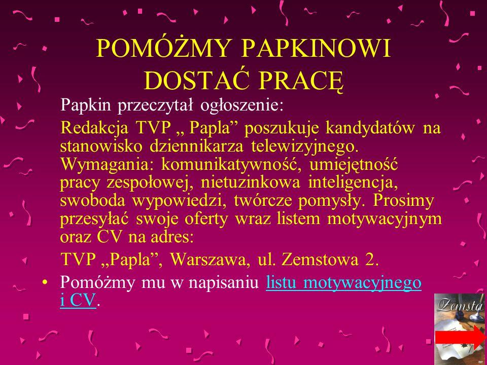 """POMÓŻMY PAPKINOWI DOSTAĆ PRACĘ Papkin przeczytał ogłoszenie: Redakcja TVP """" Papla"""" poszukuje kandydatów na stanowisko dziennikarza telewizyjnego. Wyma"""