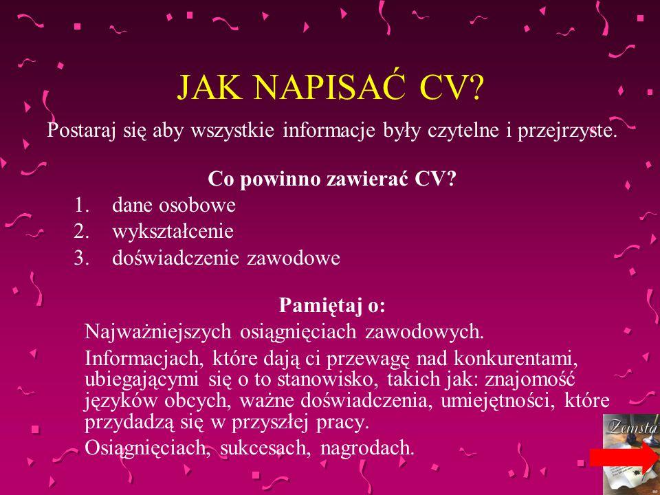 JAK NAPISAĆ CV? Postaraj się aby wszystkie informacje były czytelne i przejrzyste. Co powinno zawierać CV? 1.dane osobowe 2.wykształcenie 3.doświadcze