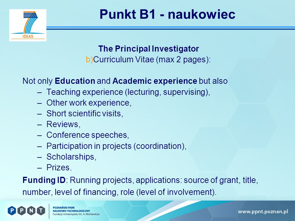 Punkt B1 - naukowiec The Principal Investigator b)Curriculum Vitae (max 2 pages): Not only Education and Academic experience but also –Teaching experience (lecturing, supervising), –Other work experience, –Short scientific visits, –Reviews, –Conference speeches, –Participation in projects (coordination), –Scholarships, –Prizes.