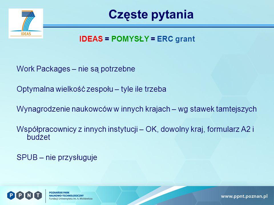 Częste pytania IDEAS = POMYSŁY = ERC grant Work Packages – nie są potrzebne Optymalna wielkość zespołu – tyle ile trzeba Wynagrodzenie naukowców w innych krajach – wg stawek tamtejszych Współpracownicy z innych instytucji – OK, dowolny kraj, formularz A2 i budżet SPUB – nie przysługuje